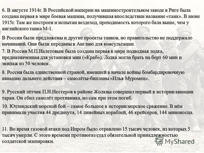 6. В августе 1914 г. В Российской империи на машиностроительном заводе в Риге была создана первая в мире боевая машина, получившая впоследствии название «танк». В июне 1915 г. Там же построен и испытан вездеход, проходимость которого бала выше, чем у
