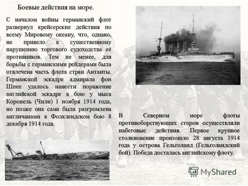 Боевые действия на море. С началом войны германский флот развернул крейсерские действия по всему Мировому океану, что, однако, не привело к существенному нарушению торгового судоходства её противников. Тем не менее, для борьбы с германскими рейдерами