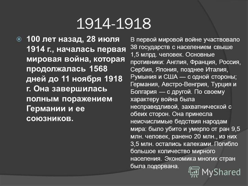 1914-1918 100 лет назад, 28 июля 1914 г., началась первая мировая война, которая продолжалась 1568 дней до 11 ноября 1918 г. Она завершилась полным поражением Германии и ее союзников. В первой мировой войне участвовало 38 государств с населением свыш