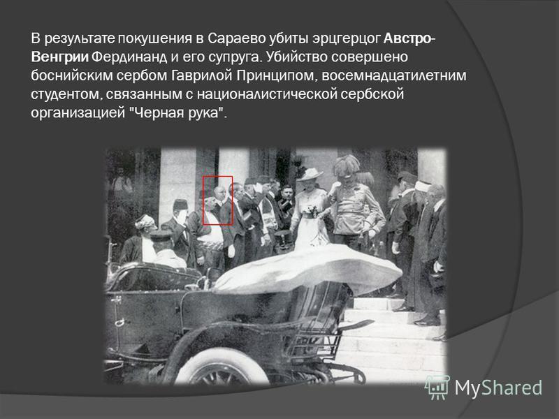 В результате покушения в Сараево убиты эрцгерцог Австро- Венгрии Фердинанд и его супруга. Убийство совершено боснийским сербом Гаврилой Принципом, восемнадцатилетним студентом, связанным с националистической сербской организацией Черная рука.