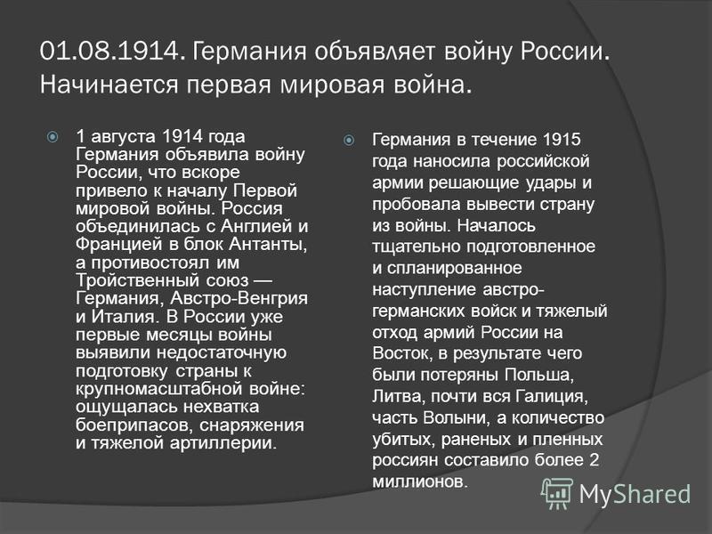 01.08.1914. Германия объявляет войну России. Начинается первая мировая война. 1 августа 1914 года Германия объявила войну России, что вскоре привело к началу Первой мировой войны. Россия объединилась с Англией и Францией в блок Антанты, а противостоя