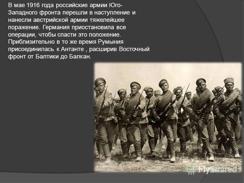 В мае 1916 года российские армии Юго- Западного фронта перешли в наступление и нанесли австрийской армии тяжелейшее поражение. Германия приостановила все операции, чтобы спасти это положение. Приблизительно в то же время Румыния присоединилась к Анта