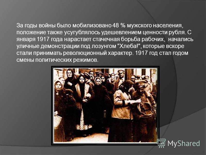 За годы войны было мобилизовано 48 % мужского населения, положение также усугублялось удешевлением ценности рубля. С января 1917 года нарастает стачечная борьба рабочих, начались уличные демонстрации под лозунгом