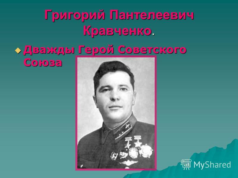 Григорий Пантелеевич Кравченко. Дважды Герой Советского Союза Дважды Герой Советского Союза