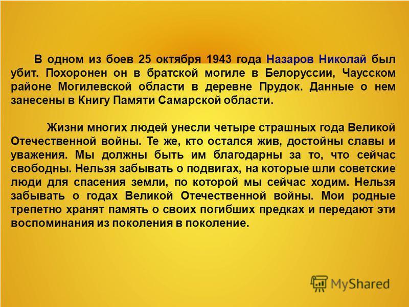 В одном из боев 25 октября 1943 года Назаров Николай был убит. Похоронен он в братской могиле в Белоруссии, Чаусском районе Могилевской области в деревне Прудок. Данные о нем занесены в Книгу Памяти Самарской области. Жизни многих людей унесли четыре