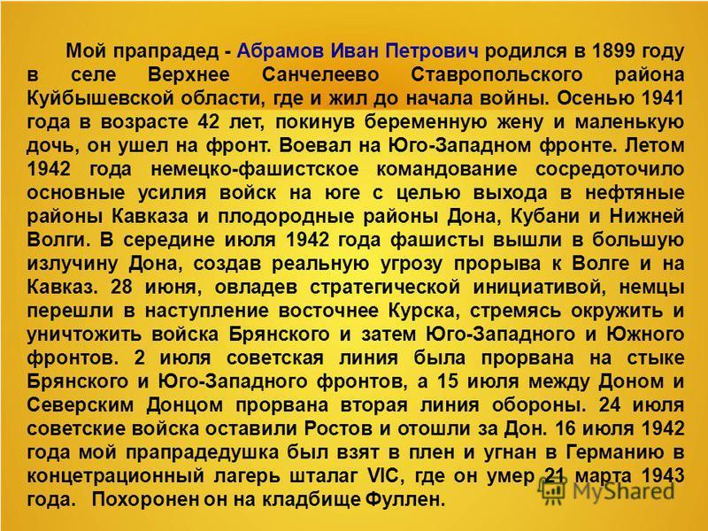 Мой прапрадед - Абрамов Иван Петрович родился в 1899 году в селе Верхнее Санчелеево Ставропольс кого района Куйбышевской области, где и жил до начала войны. Осенью 1941 года в возрасте 42 лет, покинув беременную жену и маленькую дочь, он ушел на фрон