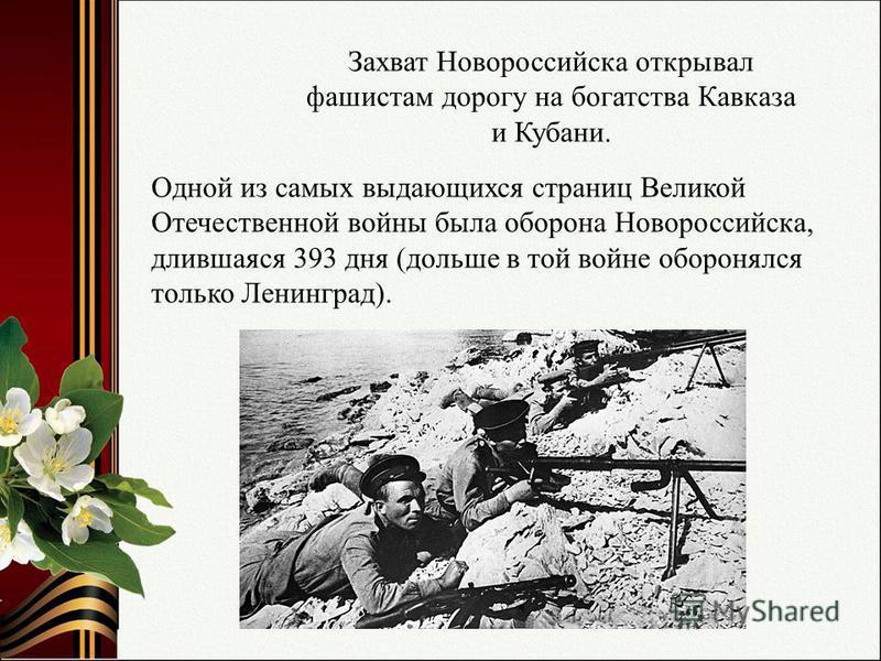 Одной из самых выдающихся страниц Великой Отечественной войны была оборона Новороссийска, длившаяся 393 дня (дольше в той войне оборонялся только Ленинград). Захват Новороссийска открывал фашистам дорогу на богатства Кавказа и Кубани.