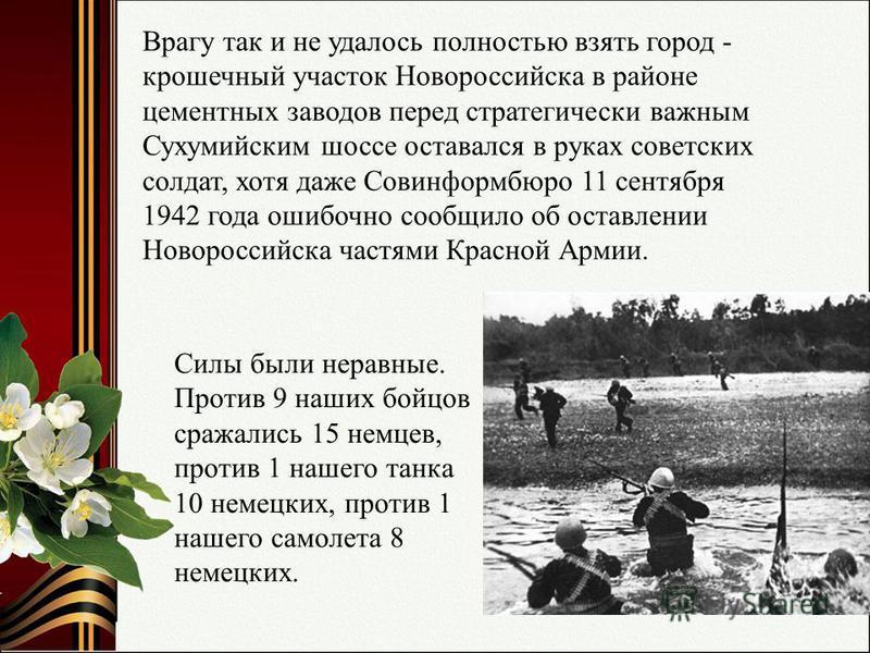 Силы были неравные. Против 9 наших бойцов сражались 15 немцев, против 1 нашего танка 10 немецких, против 1 нашего самолета 8 немецких. Врагу так и не удалось полностью взять город - крошечный участок Новороссийска в районе цементных заводов перед стр