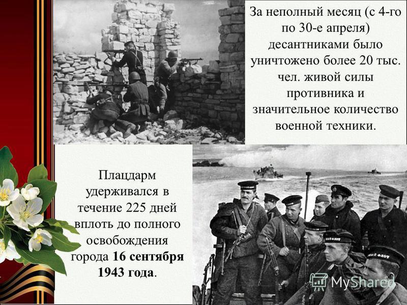 За неполный месяц (с 4-го по 30-е апреля) десантниками было уничтожено более 20 тыс. чел. живой силы противника и значительное количество военной техники. Плацдарм удерживался в течение 225 дней вплоть до полного освобождения города 16 сентября 1943
