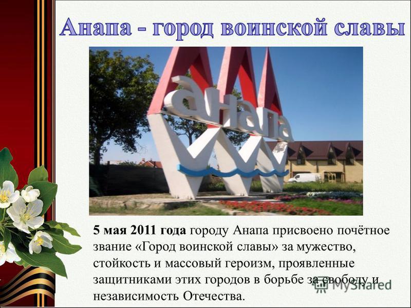 5 мая 2011 года городу Анапа присвоено почётное звание «Город воинской славы» за мужество, стойкость и массовый героизм, проявленные защитниками этих городов в борьбе за свободу и независимость Отечества.