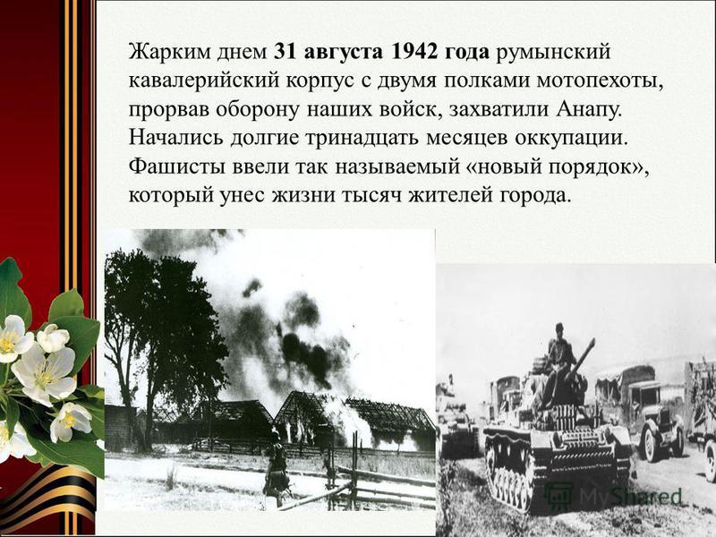 Жарким днем 31 августа 1942 года румынский кавалерийский корпус с двумя полками мотопехоты, прорвав оборону наших войск, захватили Анапу. Начались долгие тринадцать месяцев оккупации. Фашисты ввели так называемый «новый порядок», который унес жизни т
