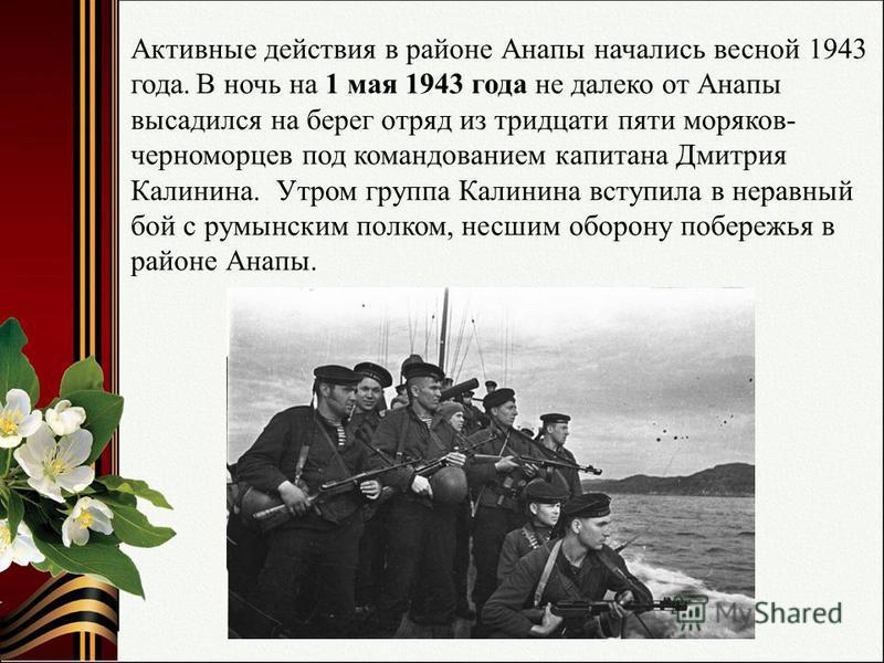 Активные действия в районе Анапы начались весной 1943 года. В ночь на 1 мая 1943 года не далеко от Анапы высадился на берег отряд из тридцати пяти моряков- черноморцев под командованием капитана Дмитрия Калинина. Утром группа Калинина вступила в нера