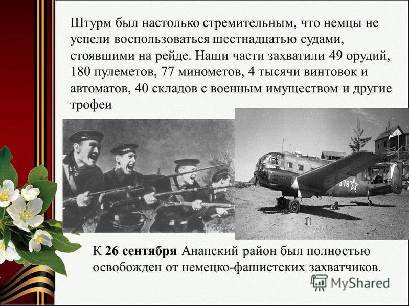 Штурм был настолько стремительным, что немцы не успели воспользоваться шестнадцатью судами, стоявшими на рейде. Наши части захватили 49 орудий, 180 пулеметов, 77 минометов, 4 тысячи винтовок и автоматов, 40 складов с военным имуществом и другие трофе