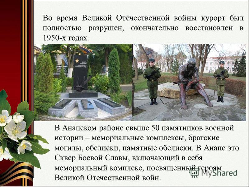 Во время Великой Отечественной войны курорт был полностью разрушен, окончательно восстановлен в 1950-х годах. В Анапском районе свыше 50 памятников военной истории – мемориальные комплексы, братские могилы, обелиски, памятные обелиски. В Анапе это Ск