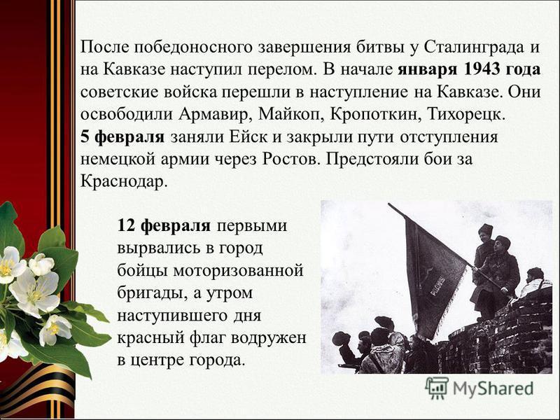 После победоносного завершения битвы у Сталинграда и на Кавказе наступил перелом. В начале января 1943 года советские войска перешли в наступление на Кавказе. Они освободили Армавир, Майкоп, Кропоткин, Тихорецк. 5 февраля заняли Ейск и закрыли пути о