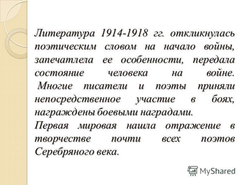 Литература 1914-1918 гг. откликнулась поэтическим словом на начало войны, запечатлела ее особенности, передала состояние человека на войне. Многие писатели и поэты приняли непосредственное участие в боях, награждены боевыми наградами. Первая мировая