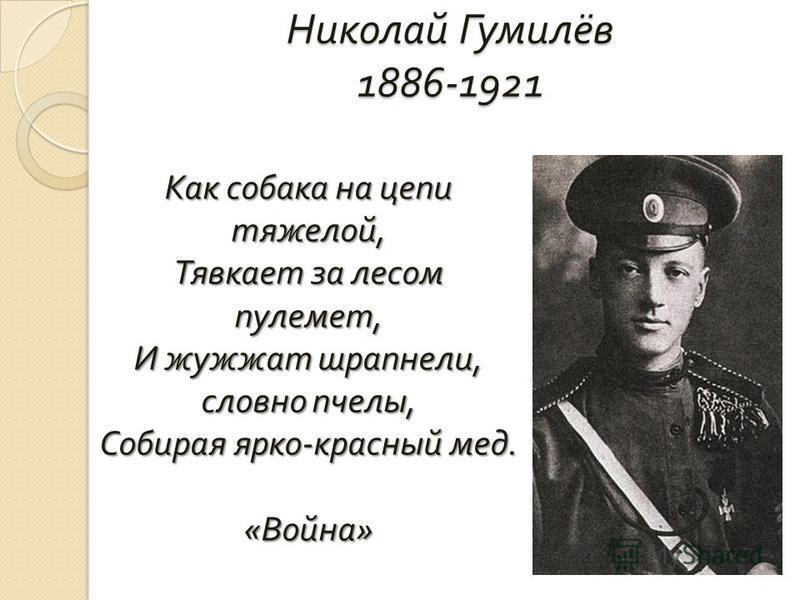 Николай Гумилёв 1886-1921 Как собака на цепи тяжелой, Тявкает за лесом пулемет, И жужжат шрапнели, словно пчелы, Собирая ярко - красный мед. « Война »