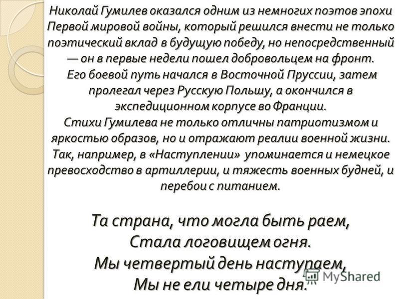 Николай Гумилев оказался одним из немногих поэтов эпохи Первой мировой войны, который решился внести не только поэтический вклад в будущую победу, но непосредственный он в первые недели пошел добровольцем на фронт. Его боевой путь начался в Восточной