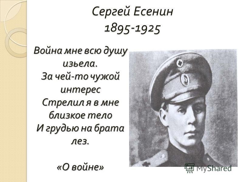 Сергей Есенин 1895-1925 Война мне всю душу изьела. За чей - то чужой интерес Стрелил я в мне близкое тело И грудью на брата лез. « О войне »