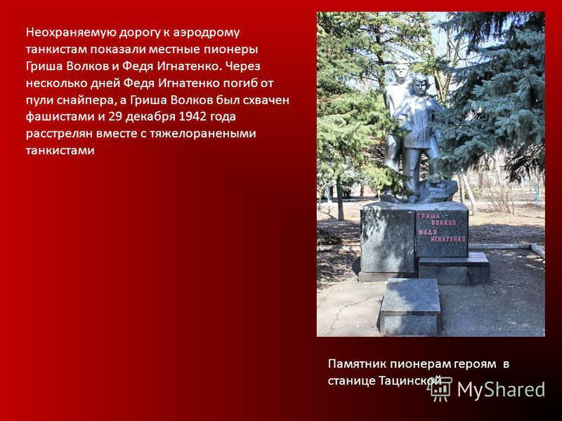 Неохраняемую дорогу к аэродрому танкистам показали местные пионеры Гриша Волков и Федя Игнатенко. Через несколько дней Федя Игнатенко погиб от пули снайпера, а Гриша Волков был схвачен фашистами и 29 декабря 1942 года расстрелян вместе с тяжелоранены