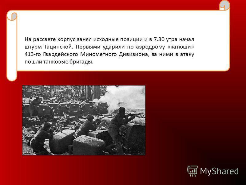 На рассвете корпус занял исходные позиции и в 7.30 утра начал штурм Тацинской. Первыми ударили по аэродрому «катюши» 413-го Гвардейского Минометного Дивизиона, за ними в атаку пошли танковые бригады.