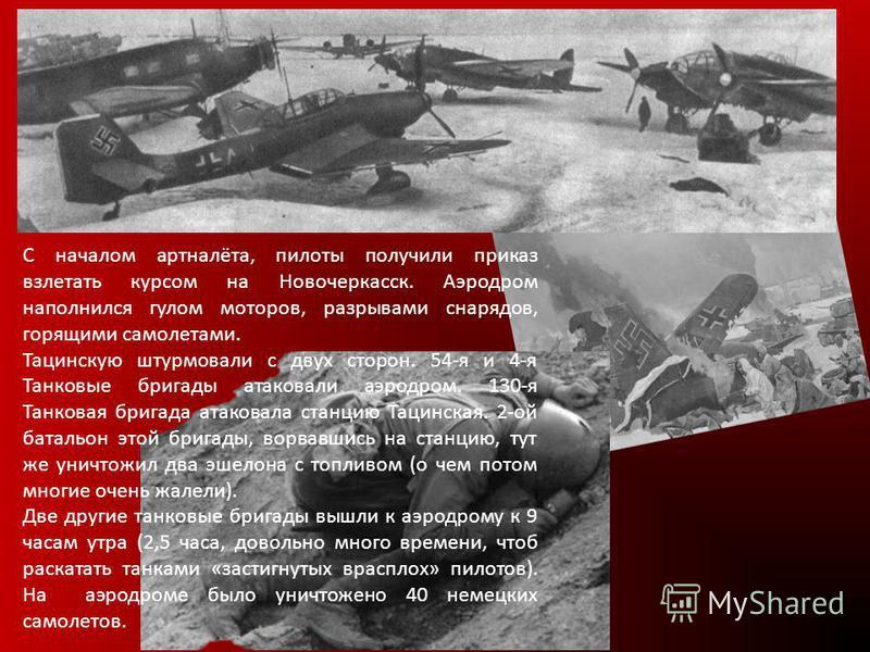С началом артналёта, пилоты получили приказ взлетать курсом на Новочеркасск. Аэродром наполнился гулом моторов, разрывами снарядов, горящими самолетами. Тацинскую штурмовали с двух сторон. 54-я и 4-я Танковые бригады атаковали аэродром. 130-я Танкова