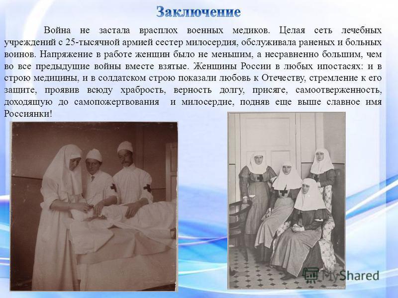 Война не застала врасплох военных медиков. Целая сеть лечебных учреждений с 25-тысячной армией сестер милосердия, обслуживала раненых и больных воинов. Напряжение в работе женщин было не меньшим, а несравненно большим, чем во все предыдущие войны вме