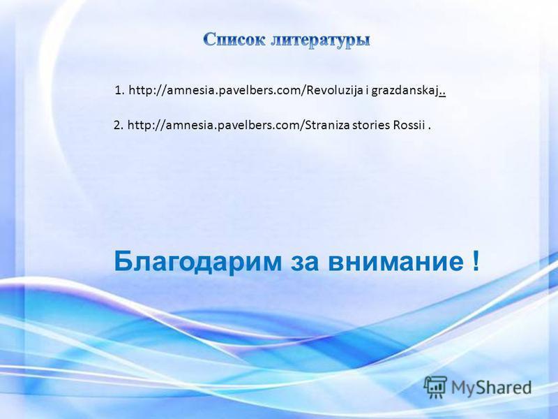 1. http://amnesia.pavelbers.com/Revoluzija i grazdanskaj.. 2. http://amnesia.pavelbers.com/Straniza stories Rossii. Благодарим за внимание !