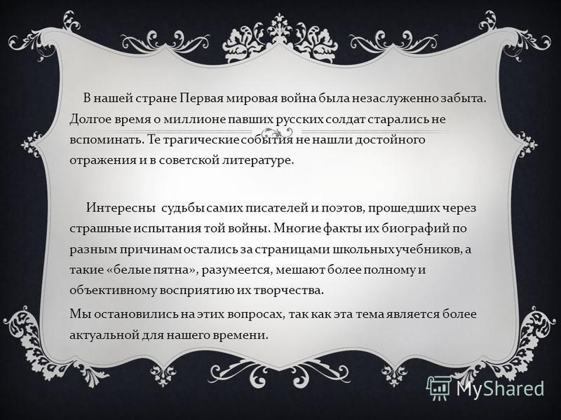 В нашей стране Первая мировая война была незаслуженно забыта. Долгое время о миллионе павших русских солдат старались не вспоминать. Те трагические события не нашли достойного отражения и в советской литературе. Интересны судьбы самих писателей и поэ