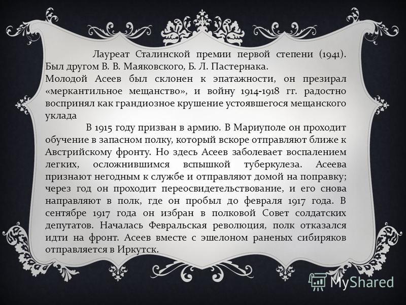 Лауреат Сталинской премии первой степени (1941). Был другом В. В. Маяковского, Б. Л. Пастернака. Молодой Асеев был склонен к эпатаж насти, он презирал «меркантильное мещанство», и войну 1914-1918 гг. радостно воспринял как грандиозное крушение устояв