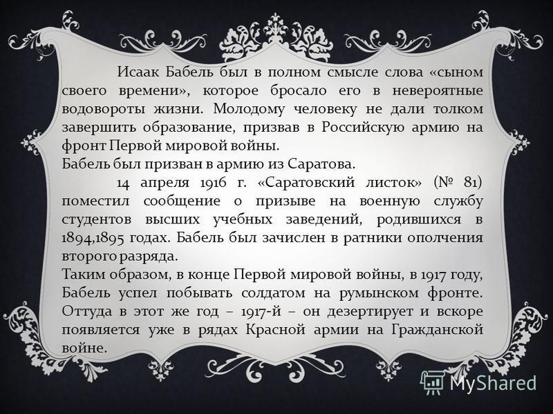Исаак Бабель был в полном смысле слова «сыном своего времени», которое бросало его в невероятные водовороты жизни. Молодому человеку не дали толком завершить образование, призвав в Российскую армию на фронт Первой мировой войны. Бабель был призван в