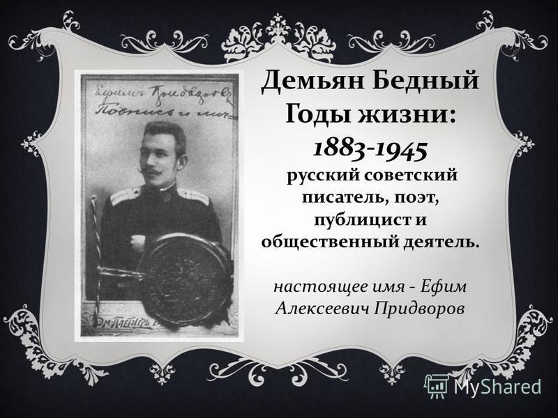 Демьян Бедный Годы жизни: 1883-1945 русский советский писатель, поэт, публицист и общественный деятель. настоящее имя - Ефим Алексеевич Придворов