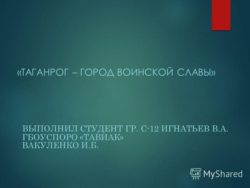 «ТАГАНРОГ – ГОРОД ВОИНСКОЙ СЛАВЫ» ВЫПОЛНИЛ СТУДЕНТ ГР. С-12 ИГНАТЬЕВ В.А. ГБОУСПОРО «ТАВИАК» ВАКУЛЕНКО И.Б.