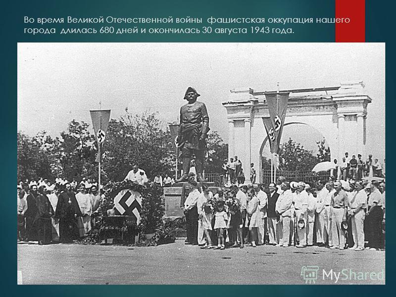 Во время Великой Отечественной войны фашистская оккупация нашего города длилась 680 дней и окончилась 30 августа 1943 года.