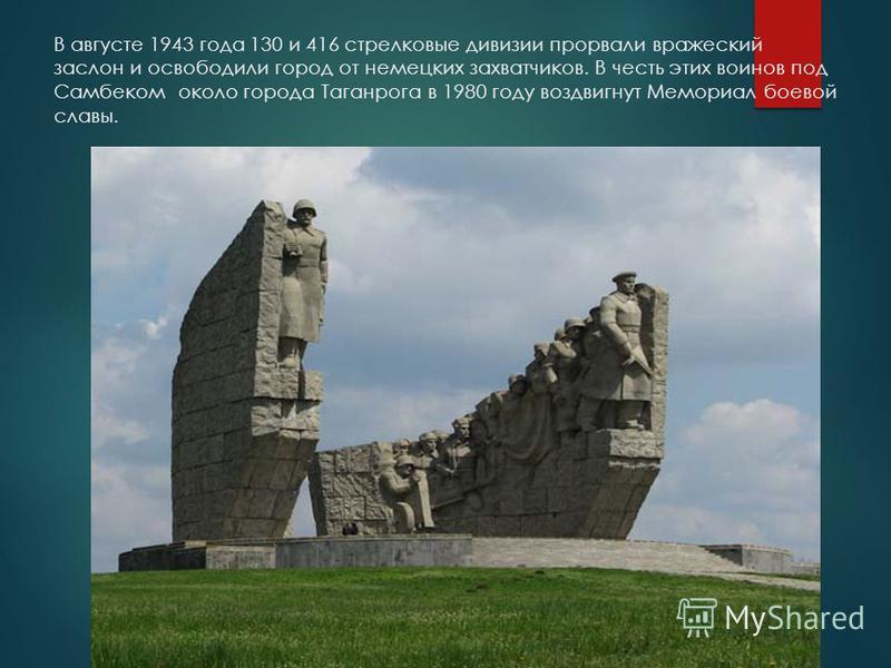 В августе 1943 года 130 и 416 стрелковые дивизии прорвали вражеский заслон и освободили город от немецких захватчиков. В честь этих воинов под Самбеком около города Таганрога в 1980 году воздвигнут Мемориал боевой славы.
