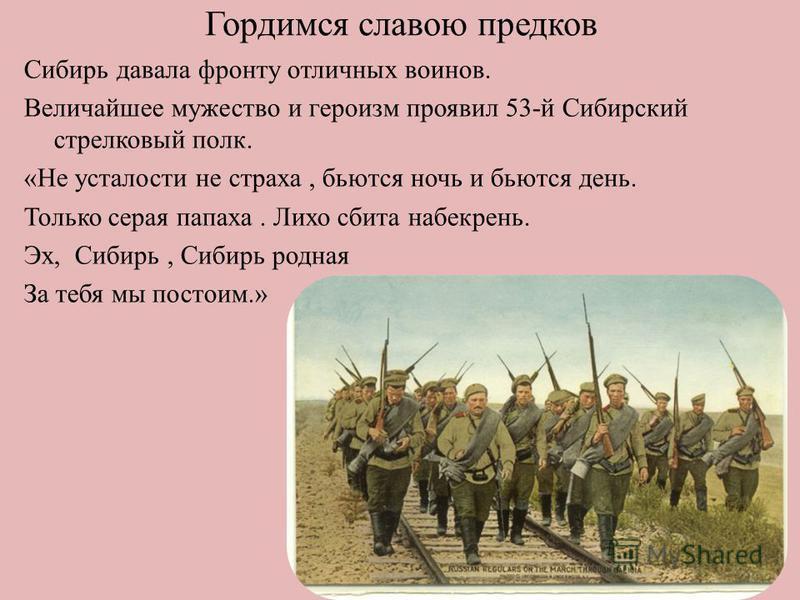Гордимся славою предков Сибирь давала фронту отличных воинов. Величайшее мужество и героизм проявил 53-й Сибирский стрелковый полк. «Не усталости не страха, бьются ночь и бьются день. Только серая папаха. Лихо сбита набекрень. Эх, Сибирь, Сибирь родн