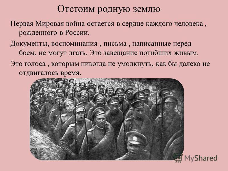 Отстоим родную землю Первая Мировая война остается в сердце каждого человека, рожденного в России. Документы, воспоминания, письма, написанные перед боем, не могут лгать. Это завещание погибших живым. Это голоса, которым никогда не умолкнуть, как бы