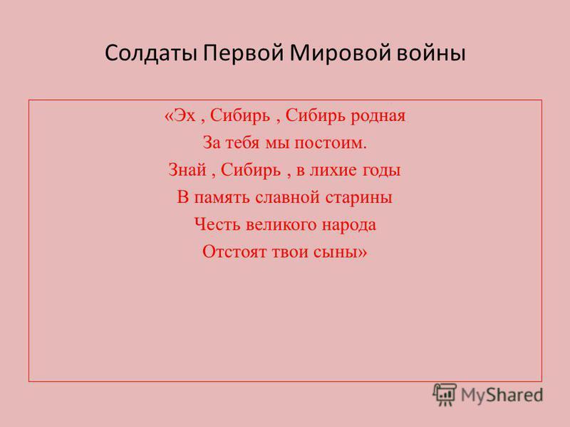 Солдаты Первой Мировой войны «Эх, Сибирь, Сибирь родная За тебя мы постоим. Знай, Сибирь, в лихие годы В память славной старины Честь великого народа Отстоят твои сыны»