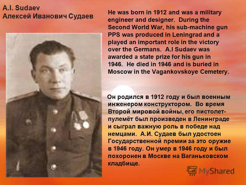 A.I. Sudaev Алексей Иванович Судаев He was born in 1912 and was a military engineer and designer. During the Second World War, his sub-machine gun PPS was produced in Leningrad and a played an important role in the victory over the Germans. A.I Sudae