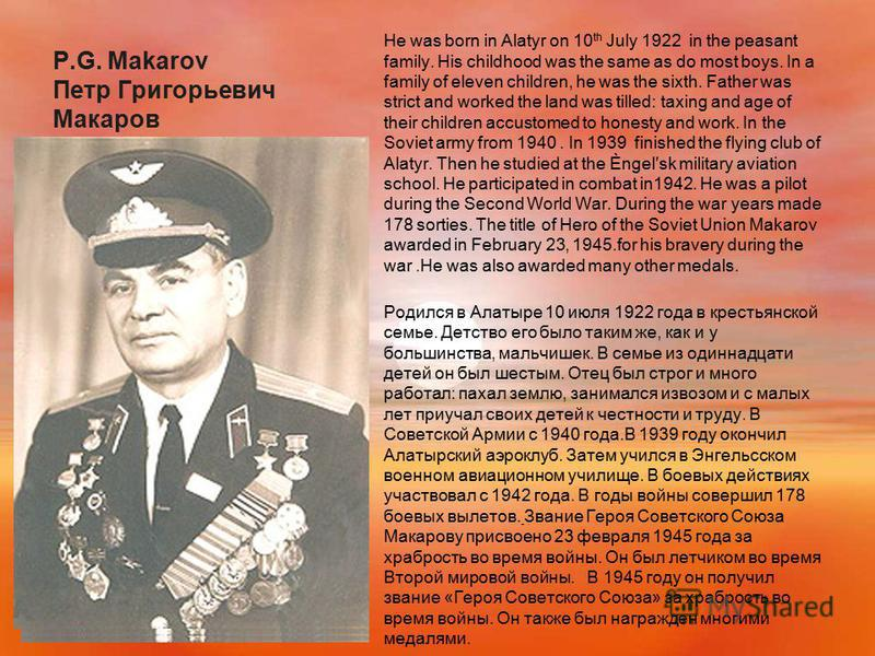 P.G. Makarov Петр Григорьевич Макаров He was born in Alatyr on 10 th July 1922 in the peasant family. His childhood was the same as do most boys. In a family of eleven children, he was the sixth. Father was strict and worked the land was tilled: taxi