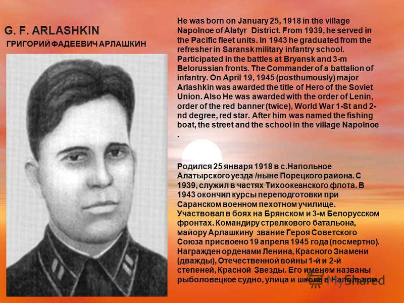 G. F. ARLASHKIN ГРИГОРИЙ ФАДЕЕВИЧ АРЛАШКИН He was born on January 25, 1918 in the village Napolnoe of Alatyr District. From 1939, he served in the Pacific fleet units. In 1943 he graduated from the refresher in Saransk military infantry school. Parti