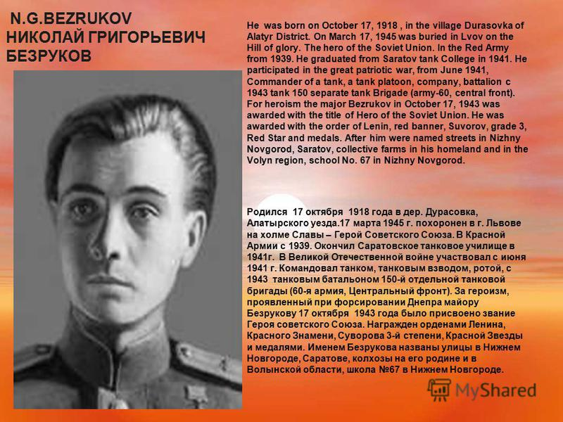 N.G.BEZRUKOV НИКОЛАЙ ГРИГОРЬЕВИЧ БЕЗРУКОВ He was born on October 17, 1918, in the village Durasovka of Alatyr District. On March 17, 1945 was buried in Lvov on the Hill of glory. The hero of the Soviet Union. In the Red Army from 1939. He graduated f