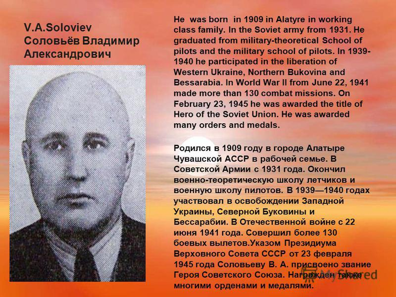 V.A.Soloviev Соловьёв Владимир Александрович He was born in 1909 in Alatyre in working class family. In the Soviet army from 1931. He graduated from military-theoretical School of pilots and the military school of pilots. In 1939- 1940 he participate