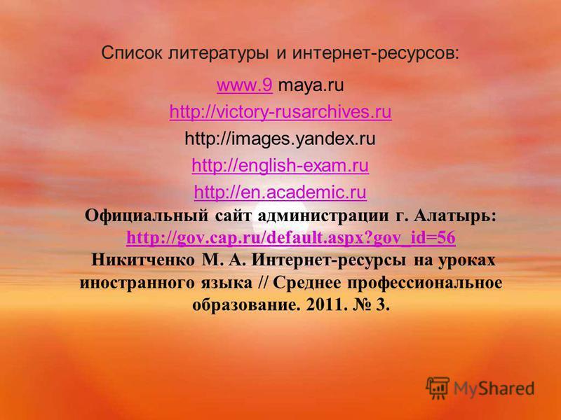Список литературы и интернет-ресурсов: www.9www.9 maya.ru http://victory-rusarchives.ru http://images.yandex.ru http://english-exam.ru http://en.academic.ru http://en.academic.ru Официальный сайт администрации г. Алатырь: http://gov.cap.ru/default.as