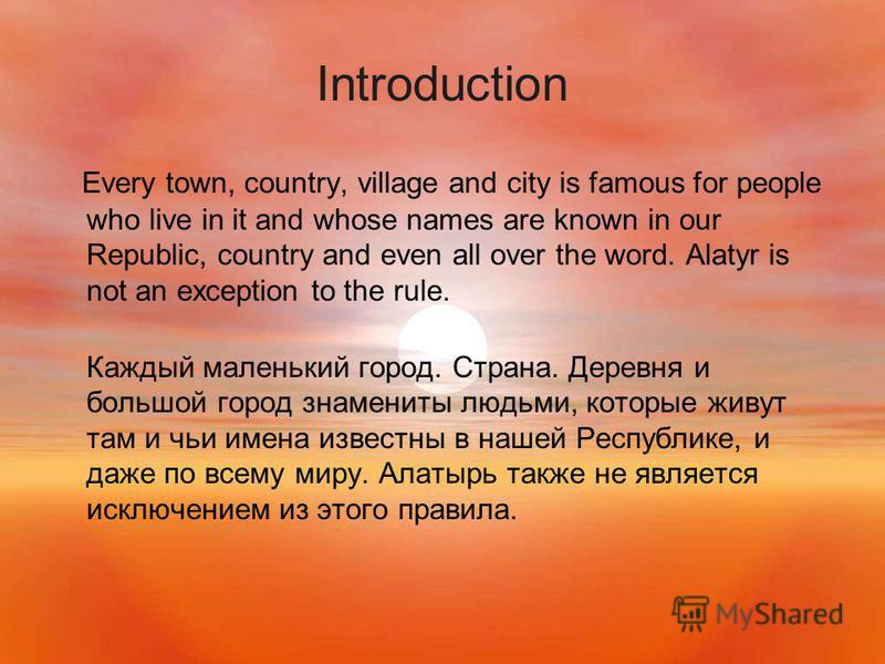 Introduction Every town, country, village and city is famous for people who live in it and whose names are known in our Republic, country and even all over the word. Alatyr is not an exception to the rule. Каждый маленький город. Страна. Деревня и бо