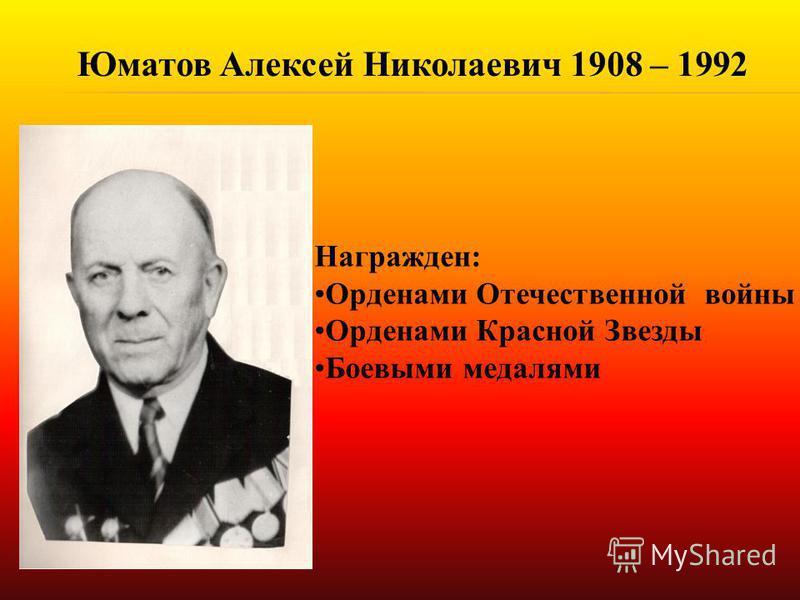 Юматов Алексей Николаевич 1908 – 1992 Награжден: Орденами Отечественной войны Орденами Красной Звезды Боевыми медалями