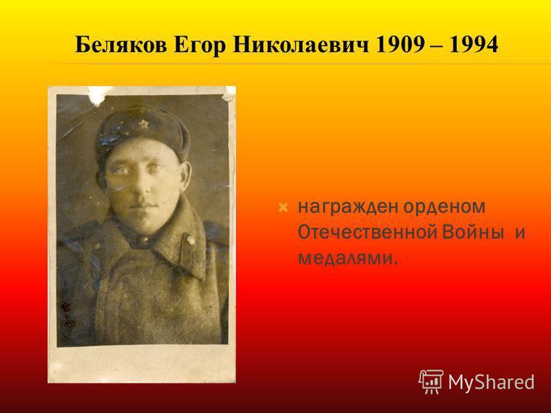 награжден орденом Отечественной Войны и медалями. Беляков Егор Николаевич 1909 – 1994