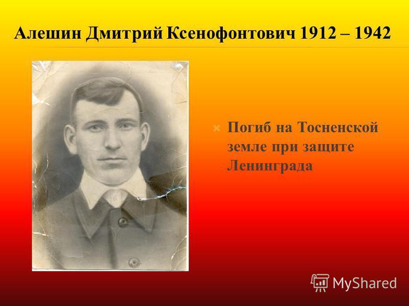 Погиб на Тосненской земле при защите Ленинграда Алешин Дмитрий Ксенофонтович 1912 – 1942