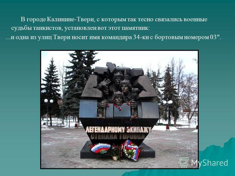 В городе Калинине-Твери, с которым так тесно связались военные судьбы танкистов, установлен вот этот памятник:...и одна из улиц Твери носит имя командира 34-ки с бортовым номером 03.