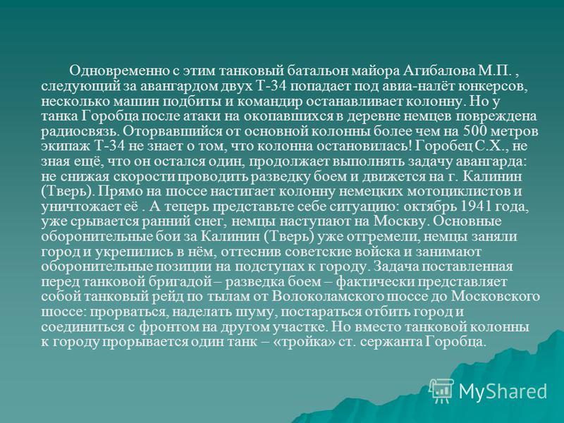 Одновременно с этим танковый батальон майора Агибалова М.П., следующий за авангардом двух Т-34 попадает под авиа-налёт юнкерсов, несколько машин подбиты и командир останавливает колонну. Но у танка Горобца после атаки на окопавшихся в деревне немцев